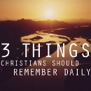 Three Key Things Christians Should Remember Daily