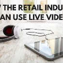How the Retail Industry Can Use Live Video