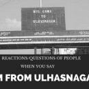 "Reactions/Questions of people when you say ""I am from Ulhasnagar"""