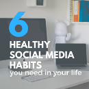6 Healthy Social Media Habits You Need in Your Life