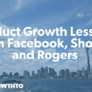 Product Growth Lessons from Facebook, Shopify, and Rogers
