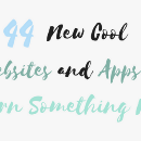 44 New Cool Websites and Apps to Learn Something New