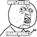 Why You No Framework?