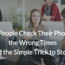 Why People Check Their Phones at the Wrong Times and the Simple Trick to Stop It
