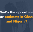 What's the opportunity for podcasts in Ghana and Nigeria?
