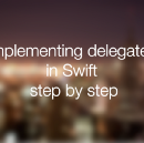 Implementing delegates in Swift, step by step.