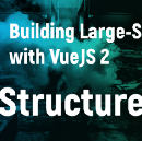 Building Large-Scale Apps with VueJS 2 (part 1: Structure)