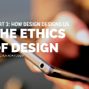 How Design Designs Us: Part 3 | The Ethics of Design