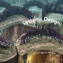 Systems Design: Because everything* is systems