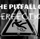 The Pitfall of Perfectionism — How I Escaped.