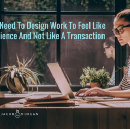 Why We Need To Design Work To Feel Like An Experience And Not Like A Transaction