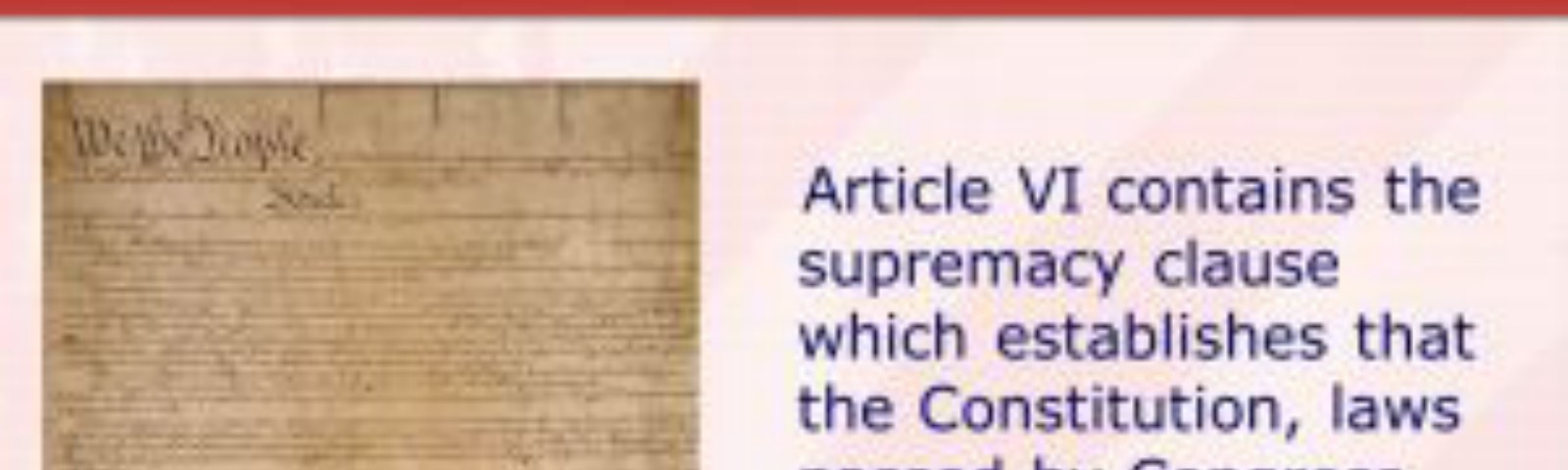 Article VI contains the supremacy clause which establishes that the Constitution, laws passed by Congress and treaties of the United States shall be the supreme Law of the Land.