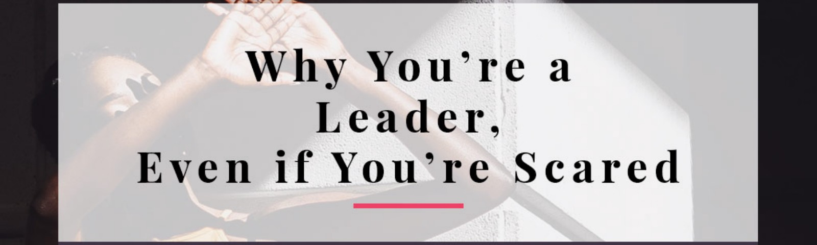 You're a leader, even if you're scared. Woman shying away from leadership because she's scared