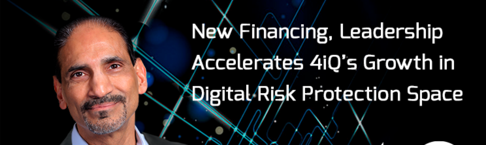 New Financing, Leadership Accelerates 4iQ's Growth in Digital Risk Protection Space. Kailash Ambwani, CEO, 4iQ