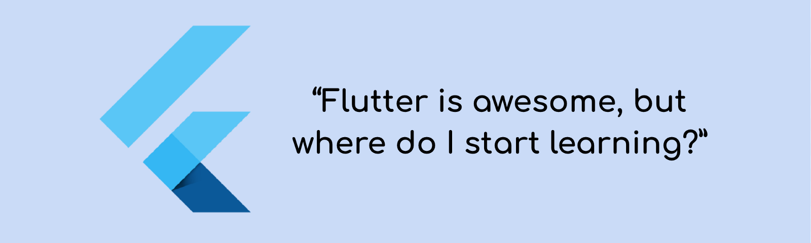 Flutter is awesome, but where do I start learning?""