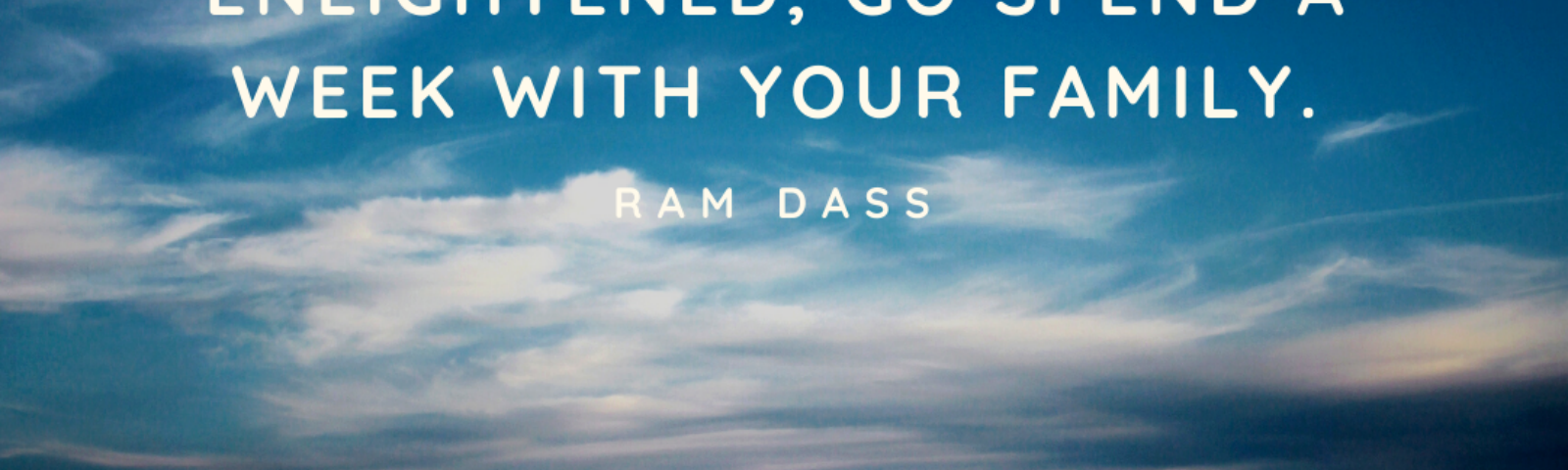 Quote from Ram Dass: If you think you are enlightened, go spend a week with your family.