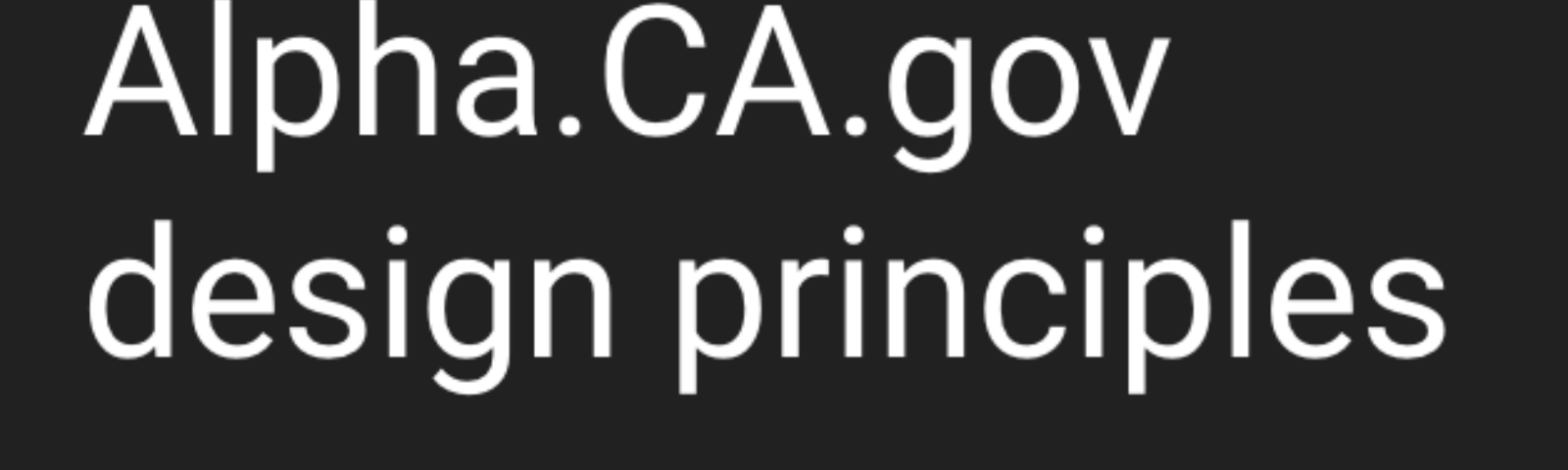 """Very simple black and white graphic that says """"Alpha.CA.gov design principles"""""""