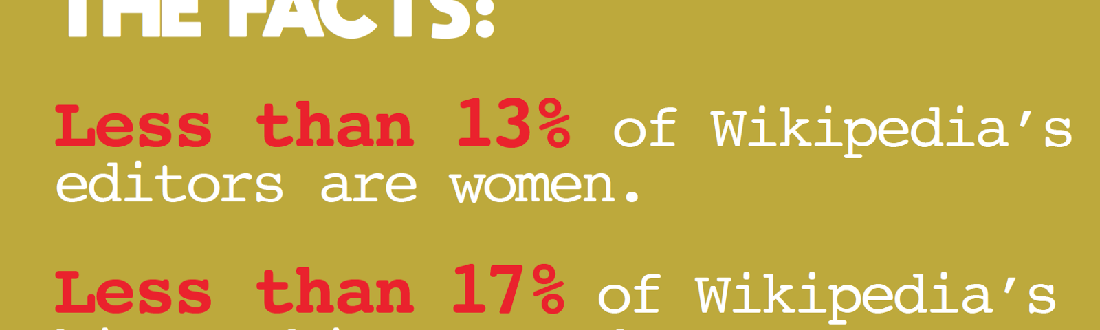 """Graphic that reads """"Less than 13% of Wikipedia editors are women. Less than 17% of Wikipedia Biographies are about women."""""""