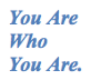 You Are Who You Are