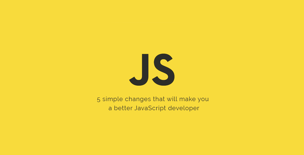 5 simple changes that will make you a better JavaScript developer