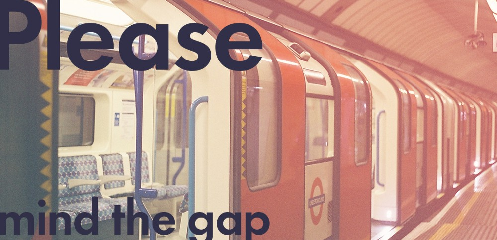 Please mind the gap. The gap of where you are now to where you want to be