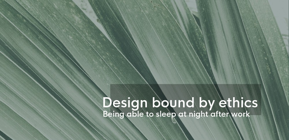 Design bound by ethics — Being able to sleep at night after work.