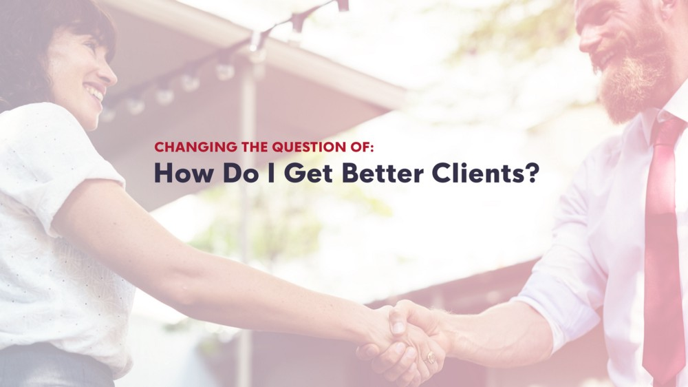 "Changing the question of — ""how do I find better clients?"""