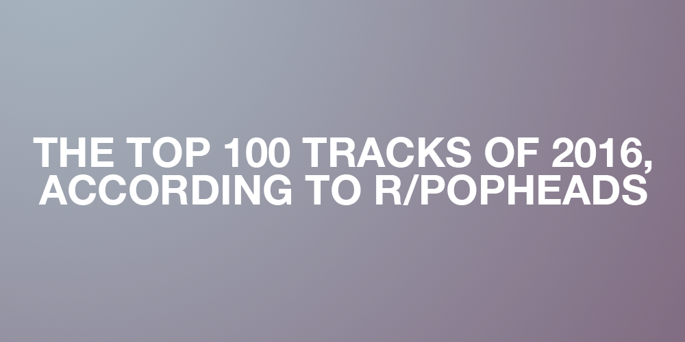 The Top 100 Tracks of 2016, according to r/popheads [Intro ...