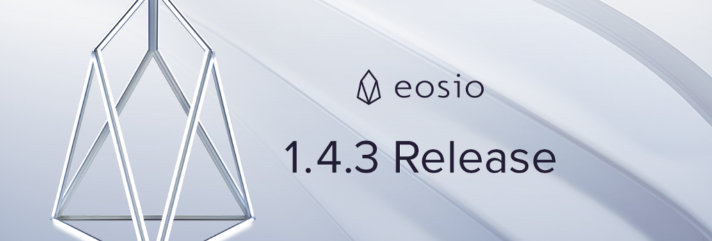 EOSIO Version 1.4.3 and EOSIO.CDT Version 1.4.0 Release