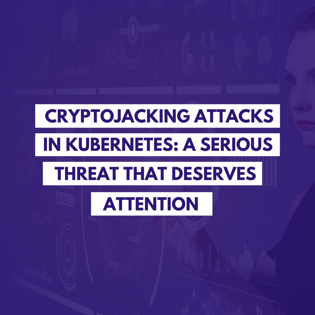 Cryptojacking Attacks in Kubernetes: A Serious Threat That Deserves Attention