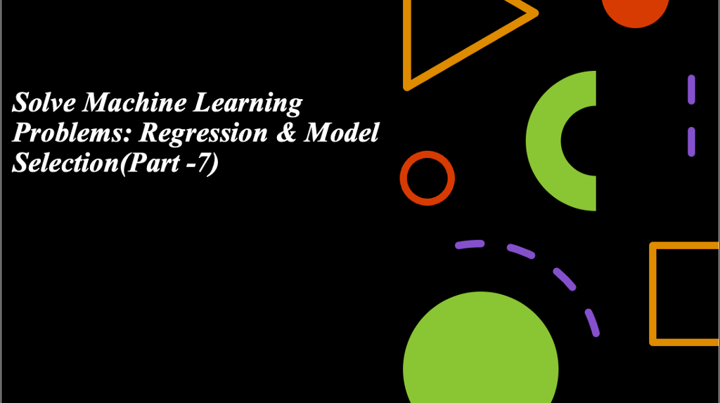 Solve Machine Learning Problem: Regression & Model Selection(Part -7)
