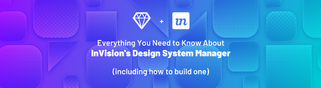 Everything You Need to Know About InVision's New Design System Manager, Including How to Build One