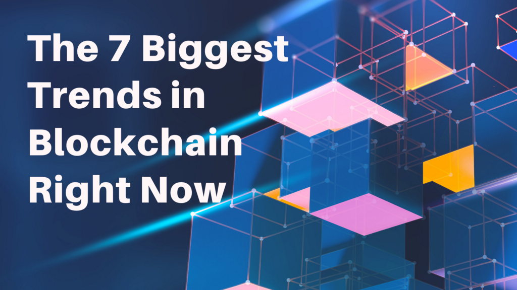 The 7 Biggest Trends In Blockchain Right Now