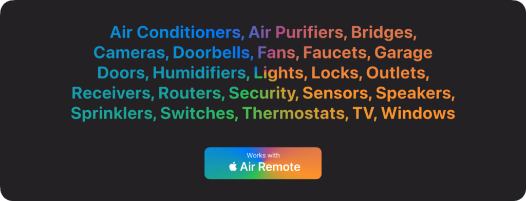 Imagine other smart home accessories like air conditioners, air purifiers, bridges, cameras, doorbells, fans, faucets, garage door and more