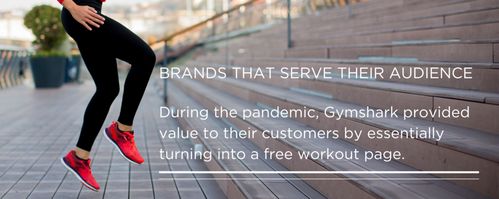 Brands that serve their audience. During the pandemic, Gymshark provided value to their customers by essentially turning into a free workout page.