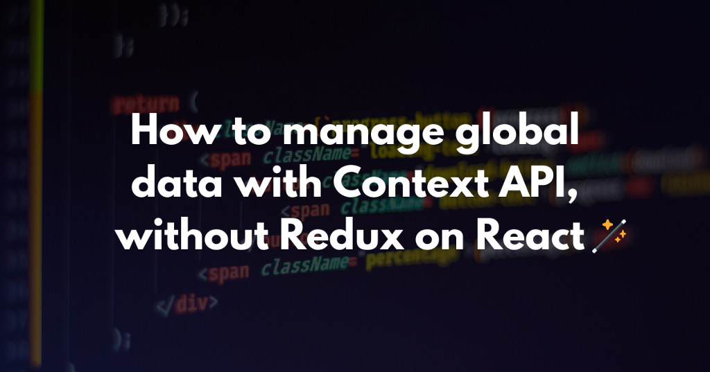 How to manage global data with Context API, without Redux on React