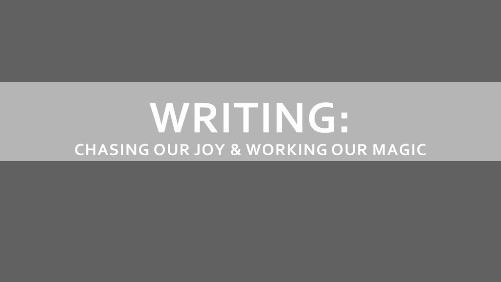 Writing: Thinking on the Page, Chasing Our Joy & Working Our Magic