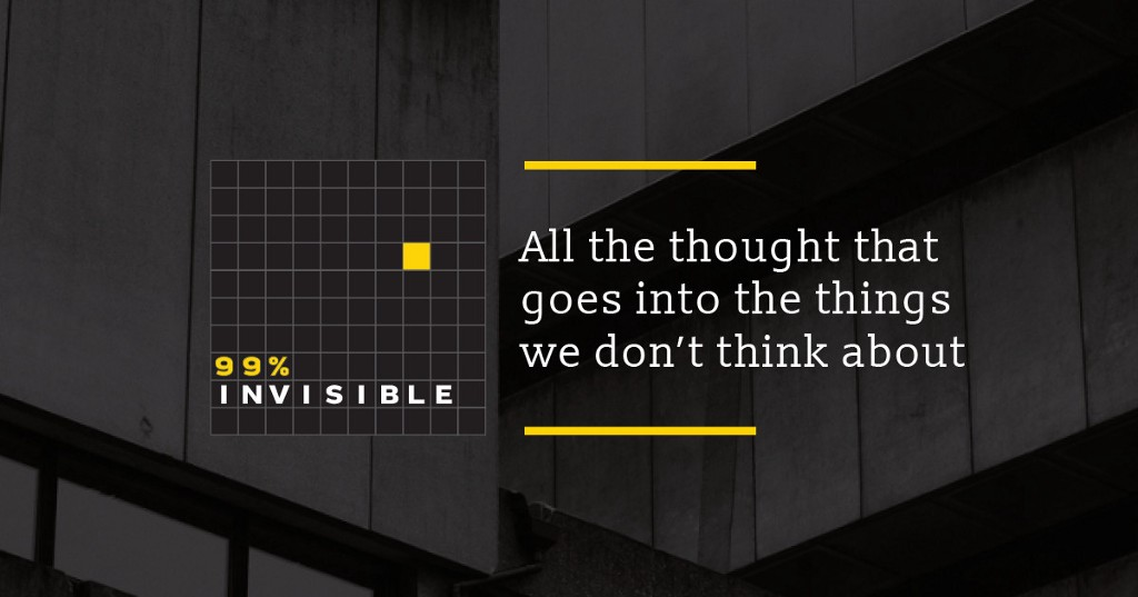 99% Invisible Podcast—All the thought that goes into the things we don't think about