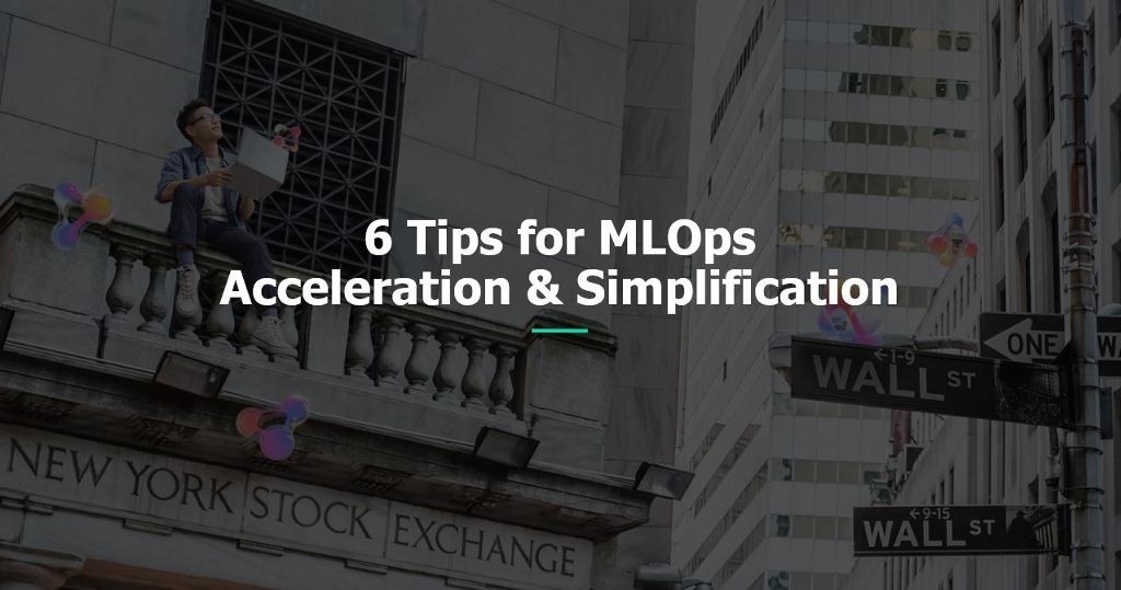 6 Tips for MLOps Acceleration & Simplification