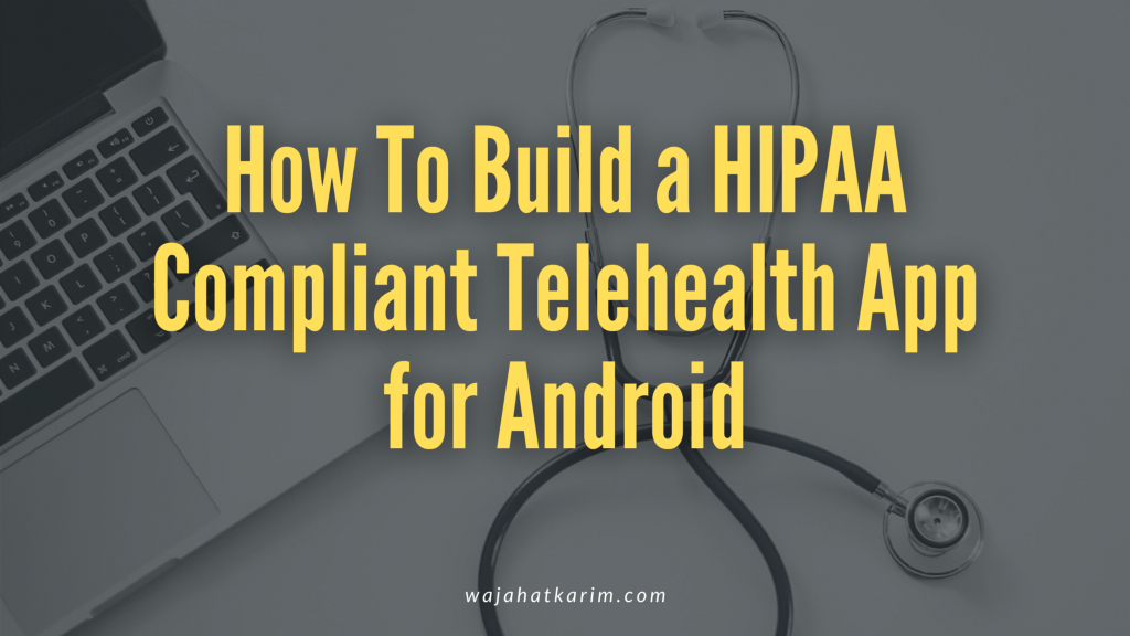 How To Build a HIPAA Compliant Telehealth Android App