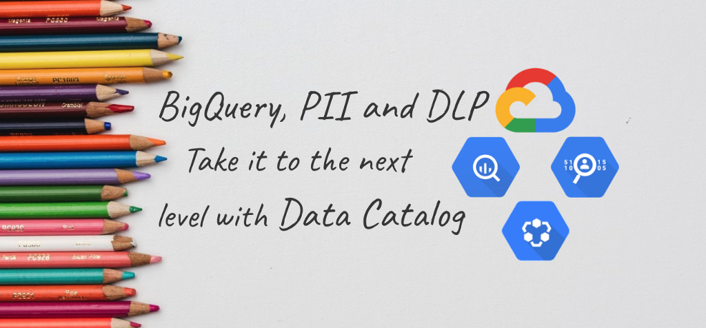 BigQuery, PII, and Cloud Data Loss Prevention (DLP): Take it to the next level with Data Catalog