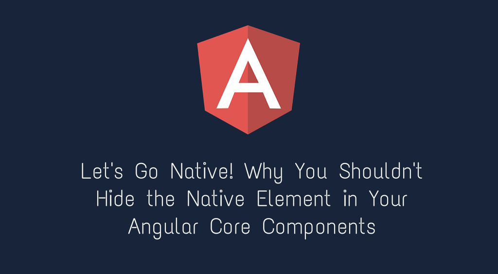 Let's Go Native! Why You Shouldn't Hide the Native Element in Your Angular Core Components