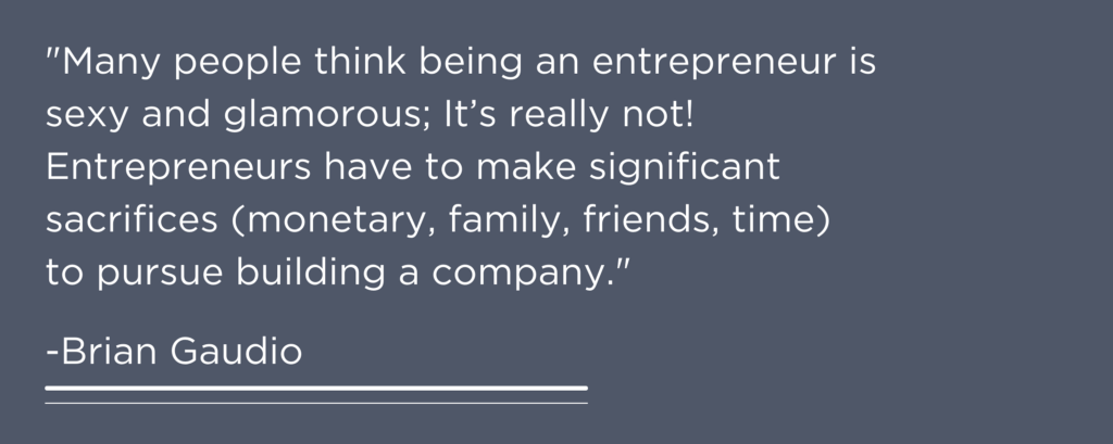 Many people think being an entrepreneur is sexy and glamorous; It's really not! Entrepreneurs have to make significant sacrifices (monetary, family, friends, time) to pursue building a company.