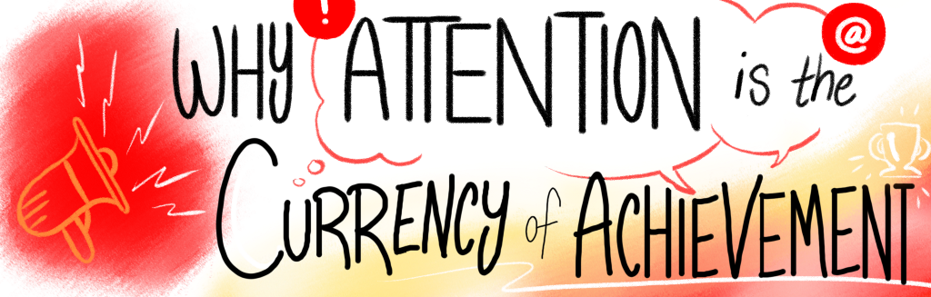 Why Attention is the Currency of Achievement