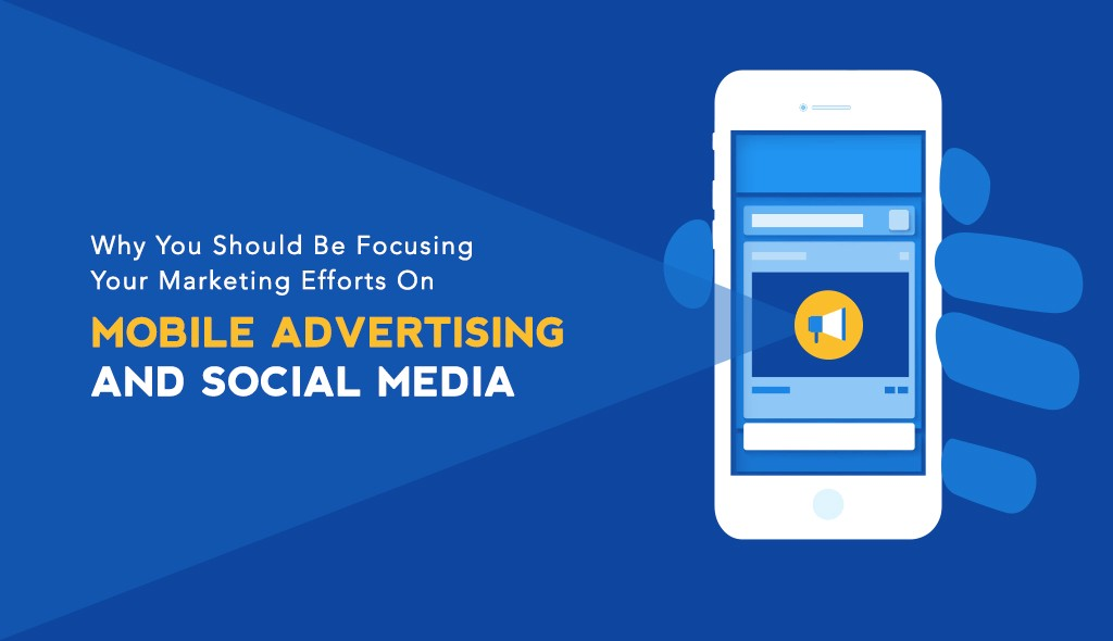 Why You Should Focus Your Marketing Efforts On Mobile Ads And Social Media