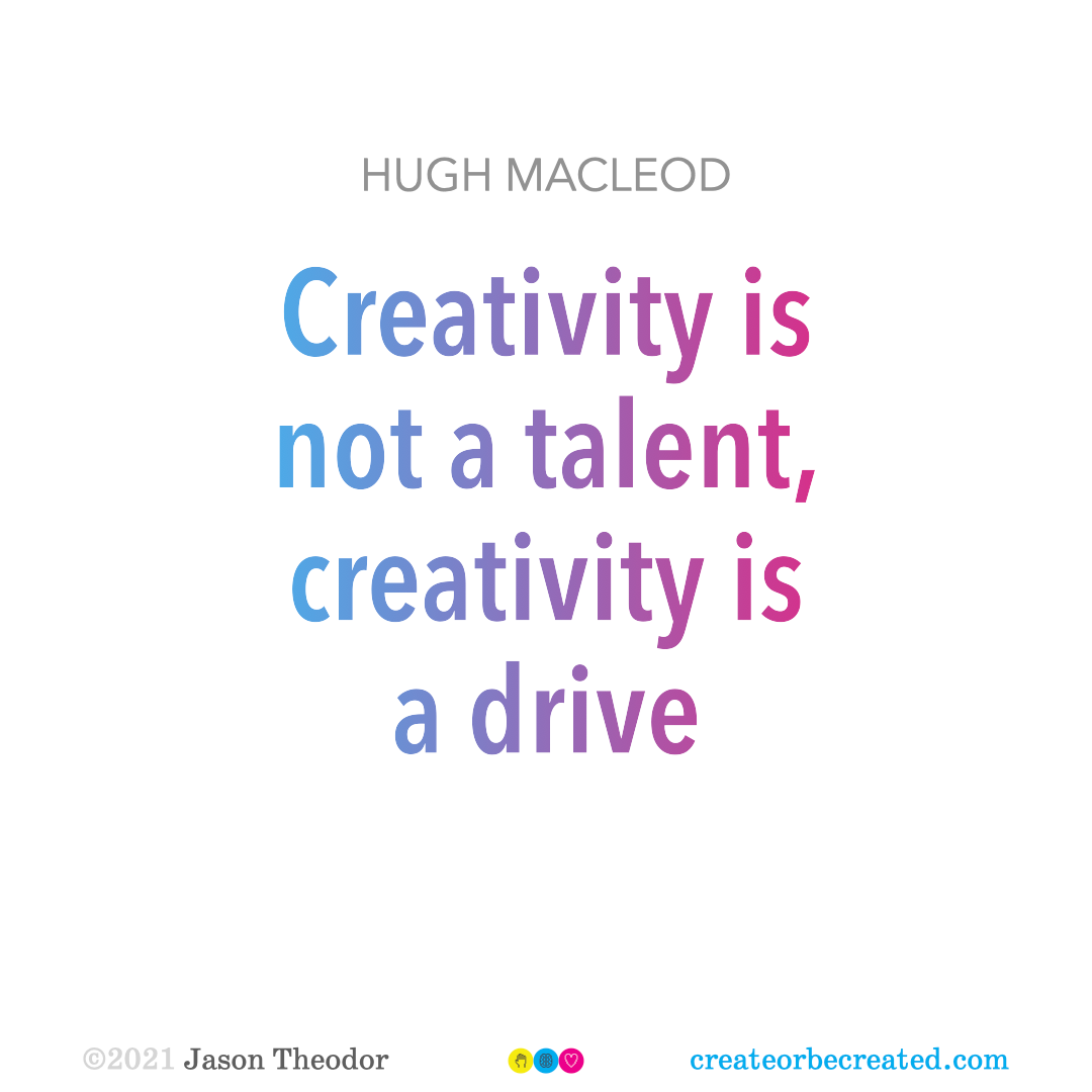 """""""Creativity is not a talent, creativity is a drive."""" Quote by Hugh MacLeod."""