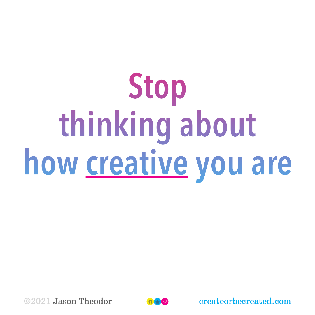 Stop thinking about how creative you are.