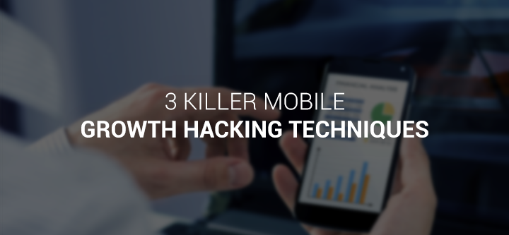3 killer mobile growth hacking techniques: a Digital Marketing guest