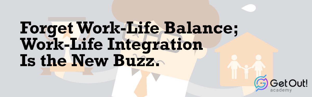 Forget Work-Life Balance; Work-Life Integration Is the New Buzz. 1