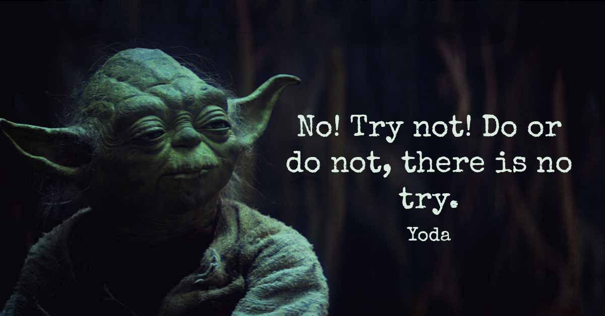 , Do. Or Do Not. There Is No Try.